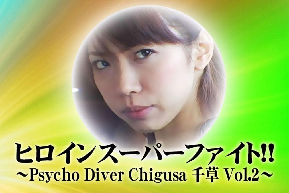 ヒロインスーパーファイト!!~Psycho Diver Chigusa 千草 Vol.2~